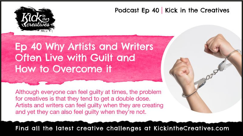 Ep 40 Why Artists and Writers Often Live with Guilt and How to Overcome it