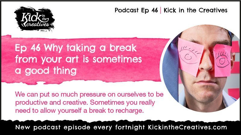 Ep 46 Why Taking a Break from Your Art is Sometimes a Good Thing